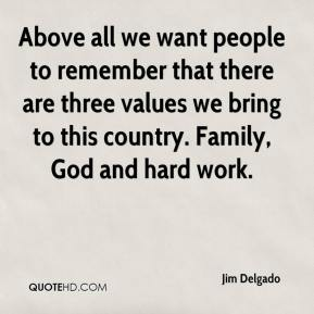 Jim Delgado  - Above all we want people to remember that there are three values we bring to this country. Family, God and hard work.