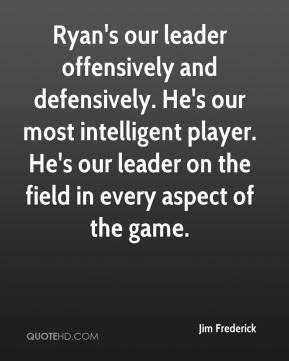 Jim Frederick  - Ryan's our leader offensively and defensively. He's our most intelligent player. He's our leader on the field in every aspect of the game.