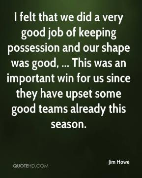 Jim Howe  - I felt that we did a very good job of keeping possession and our shape was good, ... This was an important win for us since they have upset some good teams already this season.