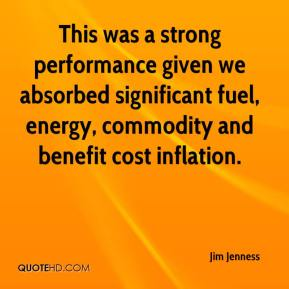 Jim Jenness  - This was a strong performance given we absorbed significant fuel, energy, commodity and benefit cost inflation.