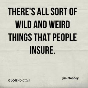 Jim Mooney  - There's all sort of wild and weird things that people insure.