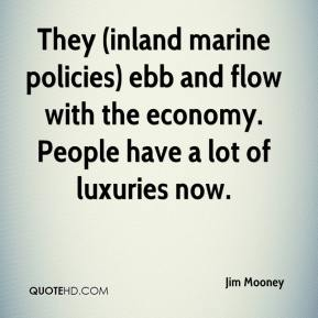 Jim Mooney  - They (inland marine policies) ebb and flow with the economy. People have a lot of luxuries now.