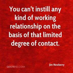 Jim Newberry  - You can't instill any kind of working relationship on the basis of that limited degree of contact.