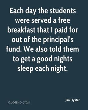 Jim Oyster  - Each day the students were served a free breakfast that I paid for out of the principal's fund. We also told them to get a good nights sleep each night.