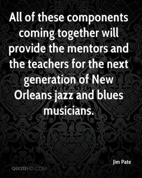 Jim Pate  - All of these components coming together will provide the mentors and the teachers for the next generation of New Orleans jazz and blues musicians.
