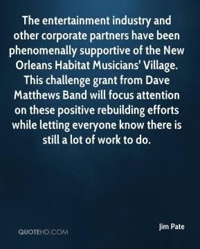 Jim Pate  - The entertainment industry and other corporate partners have been phenomenally supportive of the New Orleans Habitat Musicians' Village. This challenge grant from Dave Matthews Band will focus attention on these positive rebuilding efforts while letting everyone know there is still a lot of work to do.