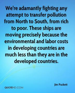Jim Puckett  - We're adamantly fighting any attempt to transfer pollution from North to South, from rich to poor. These ships are moving precisely because the environmental and labor costs in developing countries are much less than they are in the developed countries.