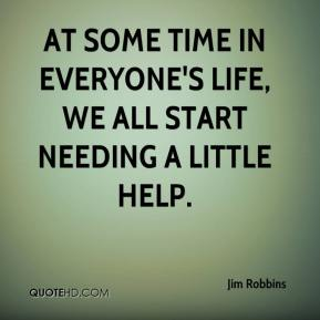 Jim Robbins  - At some time in everyone's life, we all start needing a little help.