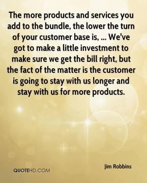 The more products and services you add to the bundle, the lower the turn of your customer base is, ... We've got to make a little investment to make sure we get the bill right, but the fact of the matter is the customer is going to stay with us longer and stay with us for more products.