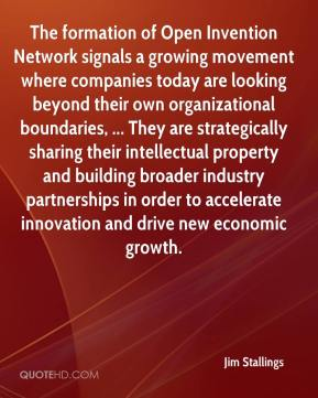 Jim Stallings  - The formation of Open Invention Network signals a growing movement where companies today are looking beyond their own organizational boundaries, ... They are strategically sharing their intellectual property and building broader industry partnerships in order to accelerate innovation and drive new economic growth.