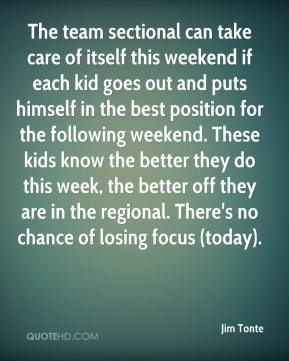 Jim Tonte  - The team sectional can take care of itself this weekend if each kid goes out and puts himself in the best position for the following weekend. These kids know the better they do this week, the better off they are in the regional. There's no chance of losing focus (today).