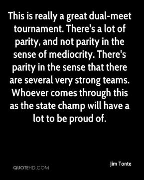 Jim Tonte  - This is really a great dual-meet tournament. There's a lot of parity, and not parity in the sense of mediocrity. There's parity in the sense that there are several very strong teams. Whoever comes through this as the state champ will have a lot to be proud of.