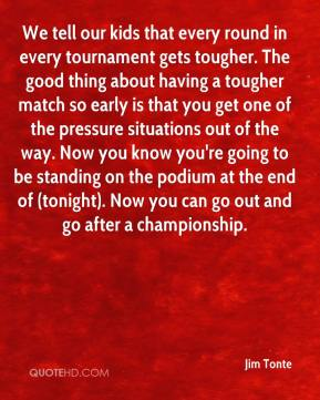 Jim Tonte  - We tell our kids that every round in every tournament gets tougher. The good thing about having a tougher match so early is that you get one of the pressure situations out of the way. Now you know you're going to be standing on the podium at the end of (tonight). Now you can go out and go after a championship.