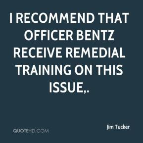 Jim Tucker  - I recommend that Officer Bentz receive remedial training on this issue.