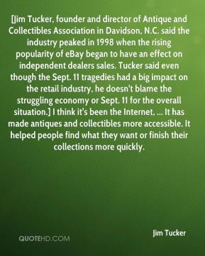 Jim Tucker  - [Jim Tucker, founder and director of Antique and Collectibles Association in Davidson, N.C. said the industry peaked in 1998 when the rising popularity of eBay began to have an effect on independent dealers sales. Tucker said even though the Sept. 11 tragedies had a big impact on the retail industry, he doesn't blame the struggling economy or Sept. 11 for the overall situation.] I think it's been the Internet, ... It has made antiques and collectibles more accessible. It helped people find what they want or finish their collections more quickly.