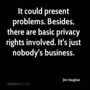 Jim Vaughan  - It could present problems. Besides, there are basic privacy rights involved. It's just nobody's business.