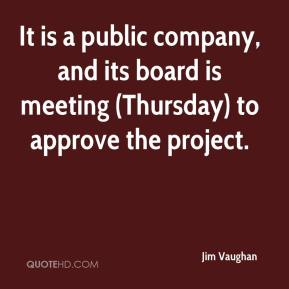 Jim Vaughan  - It is a public company, and its board is meeting (Thursday) to approve the project.
