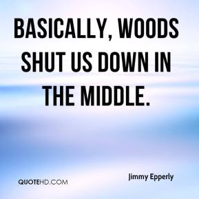 Jimmy Epperly  - Basically, Woods shut us down in the middle.