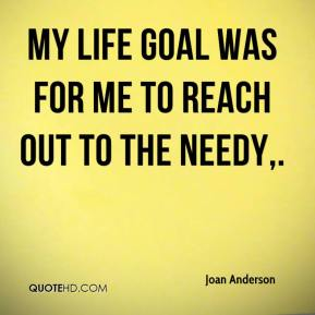 Joan Anderson  - My life goal was for me to reach out to the needy.