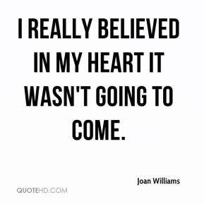 I really believed in my heart it wasn't going to come.