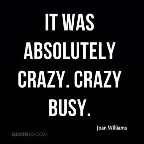 Joan Williams  - It was absolutely crazy. Crazy busy.