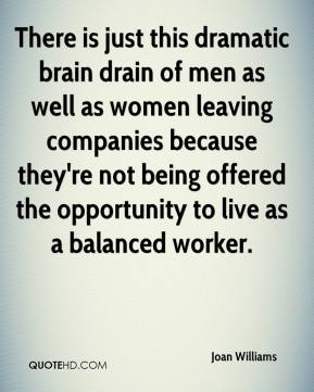 There is just this dramatic brain drain of men as well as women leaving companies because they're not being offered the opportunity to live as a balanced worker.