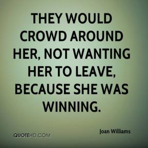 They would crowd around her, not wanting her to leave, because she was winning.