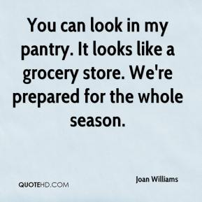 You can look in my pantry. It looks like a grocery store. We're prepared for the whole season.