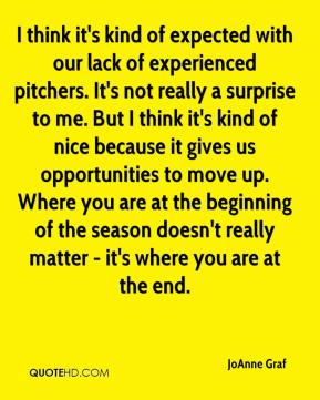 I think it's kind of expected with our lack of experienced pitchers. It's not really a surprise to me. But I think it's kind of nice because it gives us opportunities to move up. Where you are at the beginning of the season doesn't really matter - it's where you are at the end.