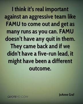 JoAnne Graf  - I think it's real important against an aggressive team like FAMU to come out and get as many runs as you can. FAMU doesn't have any quit in them. They came back and if we didn't have a five-run lead, it might have been a different outcome.
