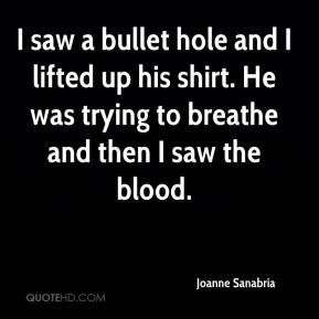 Joanne Sanabria  - I saw a bullet hole and I lifted up his shirt. He was trying to breathe and then I saw the blood.