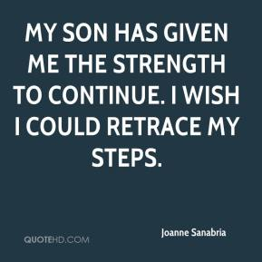 Joanne Sanabria  - My son has given me the strength to continue. I wish I could retrace my steps.