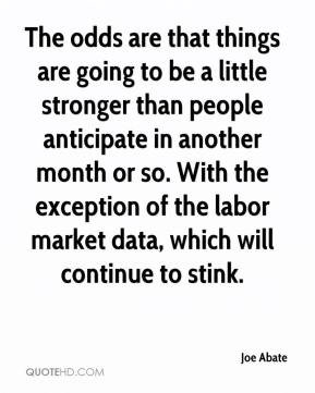 Joe Abate  - The odds are that things are going to be a little stronger than people anticipate in another month or so. With the exception of the labor market data, which will continue to stink.