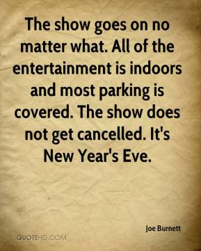 Joe Burnett  - The show goes on no matter what. All of the entertainment is indoors and most parking is covered. The show does not get cancelled. It's New Year's Eve.