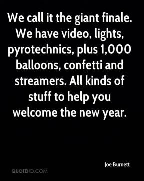 We call it the giant finale. We have video, lights, pyrotechnics, plus 1,000 balloons, confetti and streamers. All kinds of stuff to help you welcome the new year.