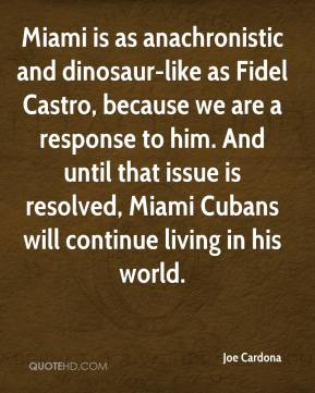 Joe Cardona  - Miami is as anachronistic and dinosaur-like as Fidel Castro, because we are a response to him. And until that issue is resolved, Miami Cubans will continue living in his world.