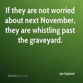 If they are not worried about next November, they are whistling past the graveyard.