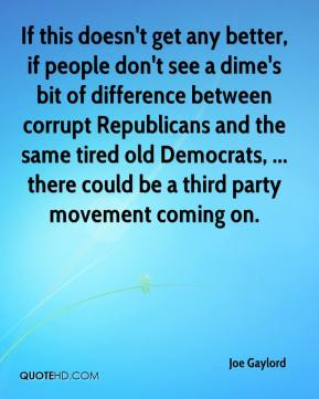 If this doesn't get any better, if people don't see a dime's bit of difference between corrupt Republicans and the same tired old Democrats, ... there could be a third party movement coming on.