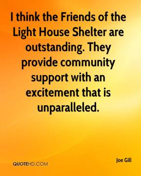 Joe Gill  - I think the Friends of the Light House Shelter are outstanding. They provide community support with an excitement that is unparalleled.