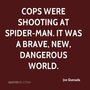 Joe Quesada  - Cops were shooting at Spider-Man. It was a brave, new, dangerous world.