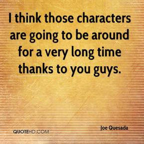 Joe Quesada  - I think those characters are going to be around for a very long time thanks to you guys.