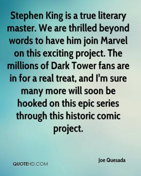 Joe Quesada  - Stephen King is a true literary master. We are thrilled beyond words to have him join Marvel on this exciting project. The millions of Dark Tower fans are in for a real treat, and I'm sure many more will soon be hooked on this epic series through this historic comic project.