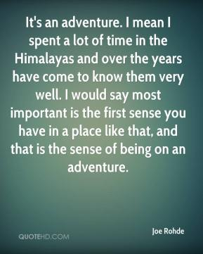 Joe Rohde  - It's an adventure. I mean I spent a lot of time in the Himalayas and over the years have come to know them very well. I would say most important is the first sense you have in a place like that, and that is the sense of being on an adventure.