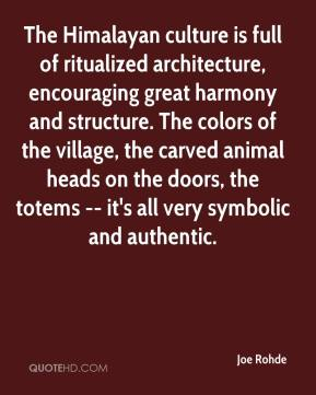 Joe Rohde  - The Himalayan culture is full of ritualized architecture, encouraging great harmony and structure. The colors of the village, the carved animal heads on the doors, the totems -- it's all very symbolic and authentic.