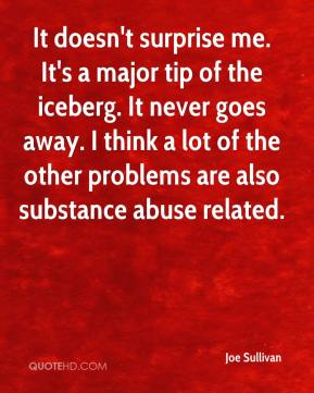 Joe Sullivan  - It doesn't surprise me. It's a major tip of the iceberg. It never goes away. I think a lot of the other problems are also substance abuse related.