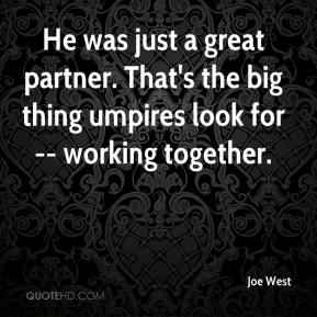Joe West  - He was just a great partner. That's the big thing umpires look for -- working together.