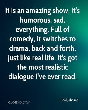 Joel Johnson  - It is an amazing show. It's humorous, sad, everything. Full of comedy, it switches to drama, back and forth, just like real life. It's got the most realistic dialogue I've ever read.