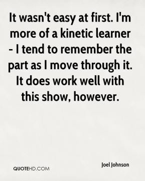 It wasn't easy at first. I'm more of a kinetic learner - I tend to remember the part as I move through it. It does work well with this show, however.