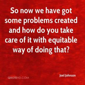 So now we have got some problems created and how do you take care of it with equitable way of doing that?
