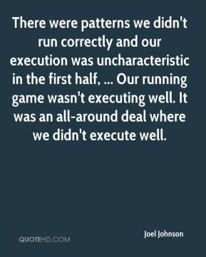 There were patterns we didn't run correctly and our execution was uncharacteristic in the first half, ... Our running game wasn't executing well. It was an all-around deal where we didn't execute well.